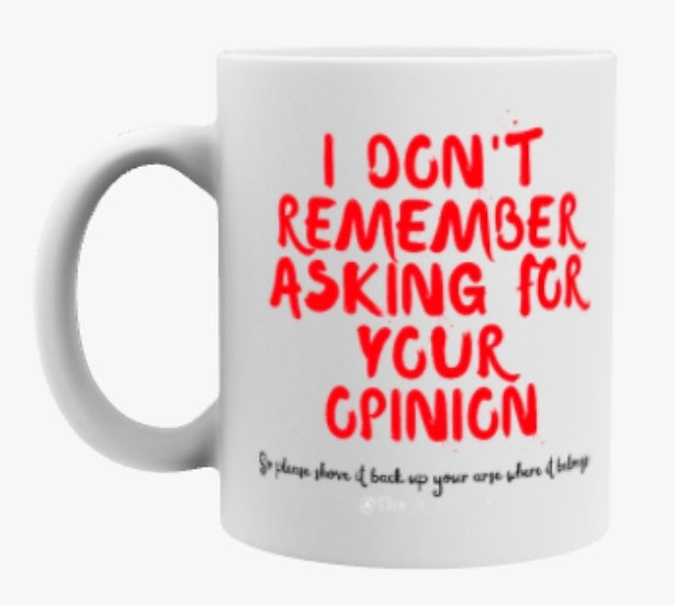 I don't remember asking for your opinion mug