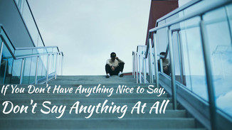 If You Don't Have Anything Nice to Say, Don't Say Anything At All
