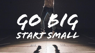 Go BIG, Start small