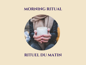MORNING RITUAL - RITUEL DU MATIN