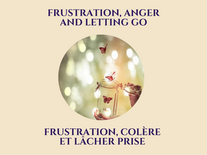FRUSTRATION, COLÈRE ET LÂCHER-PRISE          FRUSTRATION, ANGER AND LETTING GO