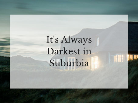 It's Always Darkest in Suburbia