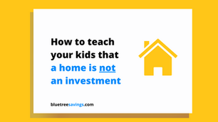 How to teach your kids that: A home is NOT an investment