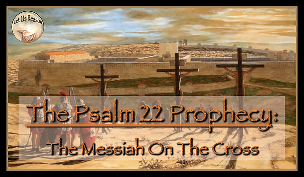 Let Us Reason Study The Psalm 22 Prophecy - The Messiah On The Cross