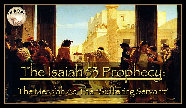 "Let Us Reason Study The Isaiah 53 Prophecy - The Messiah As The ""Suffering Servant"""