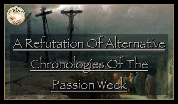 Let Us Reason Study A Refutation Of Alternative Chronologies Of The Passion Week