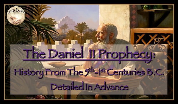 Let Us Reason Study The Daniel 11 Prophecy - History From The 5th-1st Centuries B.C. Detailed In Advance