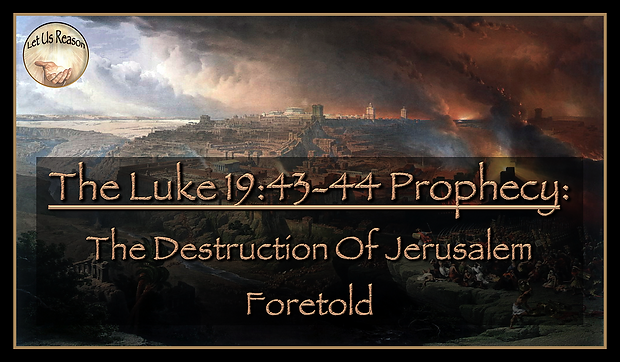Let Us Reason Study The Luke 19:43-44 Prophecy - The Destruction Of Jerusalem Foretold