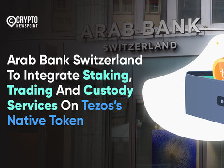 Arab Bank Switzerland To Integrate Staking, Trading And Custody Services On Tezos's Native Token