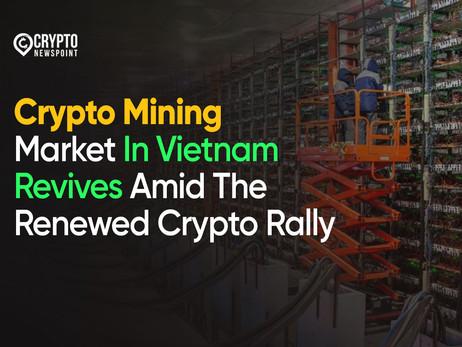 Crypto Mining Market In Vietnam Revives Amid The Renewed Crypto Rally