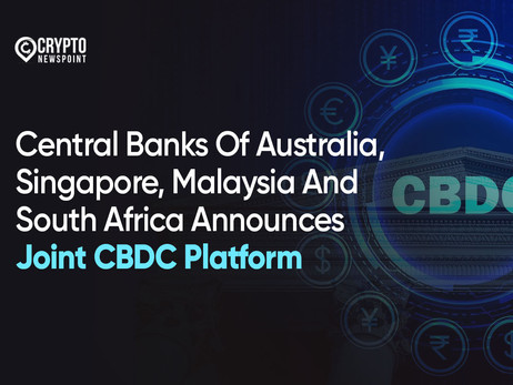 Central Banks Of Australia, Singapore, Malaysia And South Africa Announces Joint CBDC Platform