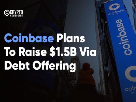 Coinbase Plans To Raise $1.5B Via Debt Offering