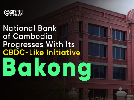 "National Bank of Cambodia Progresses With Its CBDC-Like Initiative ""Bakong"""