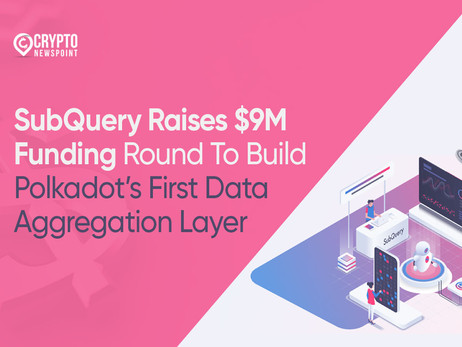 SubQuery Raises $9M Funding Round To Build Polkadot's First Data Aggregation Layer
