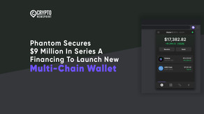 Phantom Secures $9 Million In Series A Financing To Launch New Multi-Chain Wallet