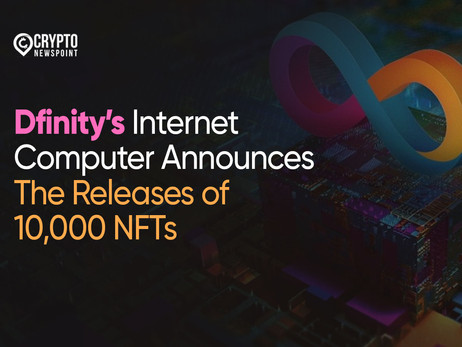 Dfinity's Internet Computer Announces The Releases of 10,000 NFTs