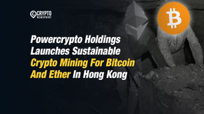 Powercrypto Holdings Launches Sustainable Crypto Mining For Bitcoin And Ether In Hong Kong