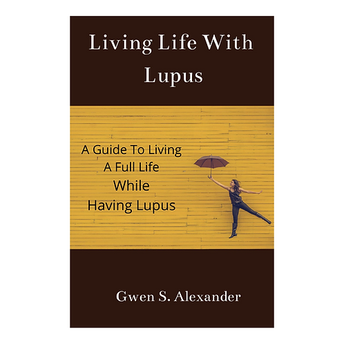 Living Life With Lupus-A Guide to Living A Full Life While Having Lupus