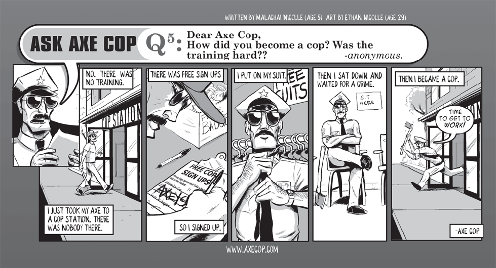 The simplicity of Axe Cop's origin story is one of my favorite things about him. Where most heroes have some brooding past and some complicated drawn out take of how they went from average Joe to superhero, Axe Cop simply walked into an empty police station and signed up.  Original Post: http://axecop.com/comic/ask-axe-cop-5/