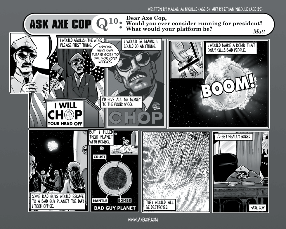 Axe Cop's first tangle with political leadership happens in Ask Axe Cop #10 where we learn that he applies his morally questionable but highly efficient methods on a global scale. He also has bombs that can judge your soul.  Original Post: http://axecop.com/comic/ask-axe-cop-10/