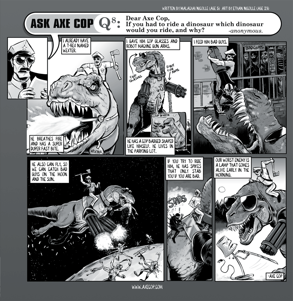 If the question in Ask Axe Cop had not been asked, Wexter never would have been born. I'm not afraid to say he could be the most awesome pet in the history of comics.  Original post: http://axecop.com/comic/ask-axe-cop-8/