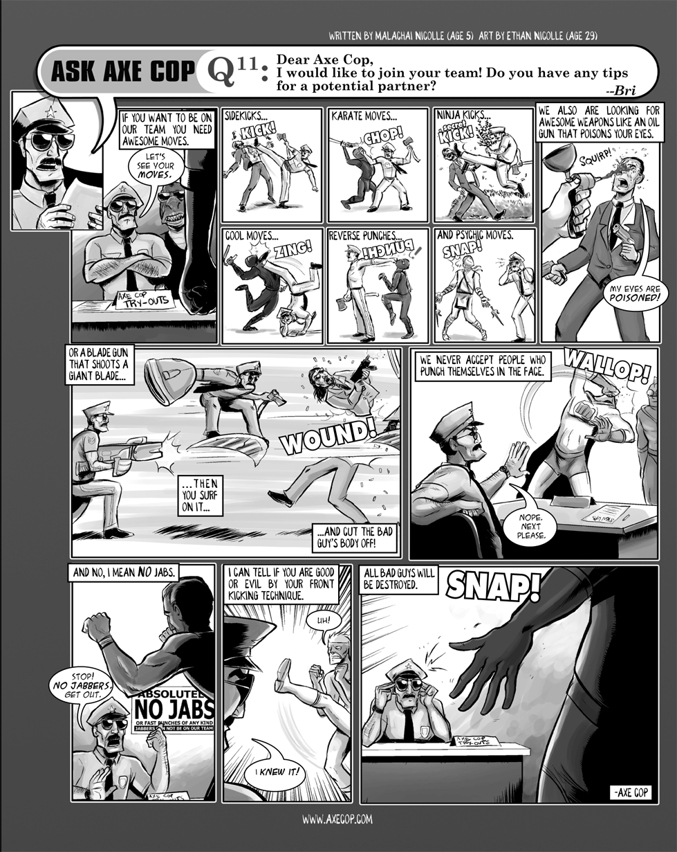 In this episode we learn that Axe Cop doesn't allow anyone who jabs on his team. He want full-powered, hard hitting team mates only. He can judge if you are a good guy or a bad guy simply by seeing your front kick.  Original Post: http://axecop.com/comic/ask-axe-cop-11/