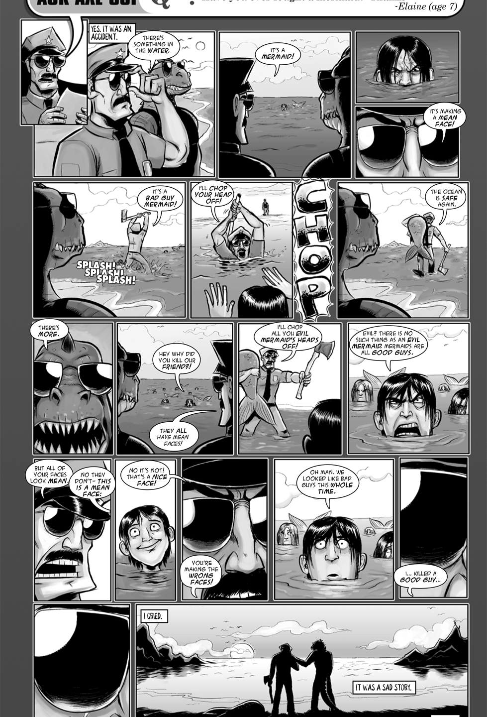 A significant moment for Axe Cop for a couple of reasons. First, the entire episode is based on a misunderstanding. Mermaids had been confused about what a nice face and a mean facial expression looks like, so Axe Cop mistook them for bad guys and killed a bunch of them. Then we see how seriously he takes his job when we witness him crying because he killed good guys. Original post: Original post: http://axecop.com/comic/ask-axe-cop-15/