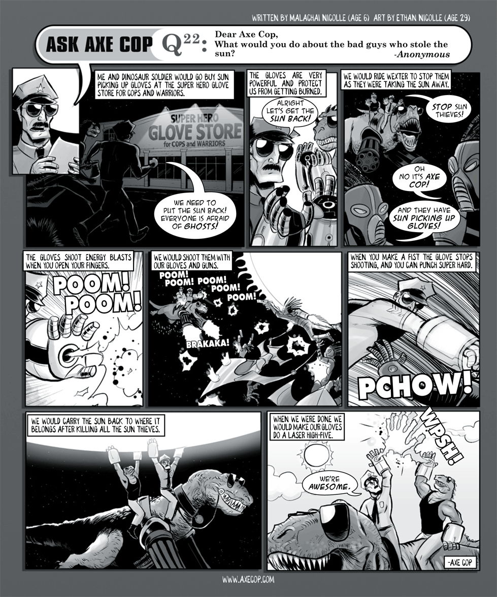 The significance of this episode, for me, is the laser high five. It became sort of the spoken secret handshake between Axe Cop fans after this episode came out.  Original post: Original post: http://axecop.com/comic/ask-axe-cop-22/