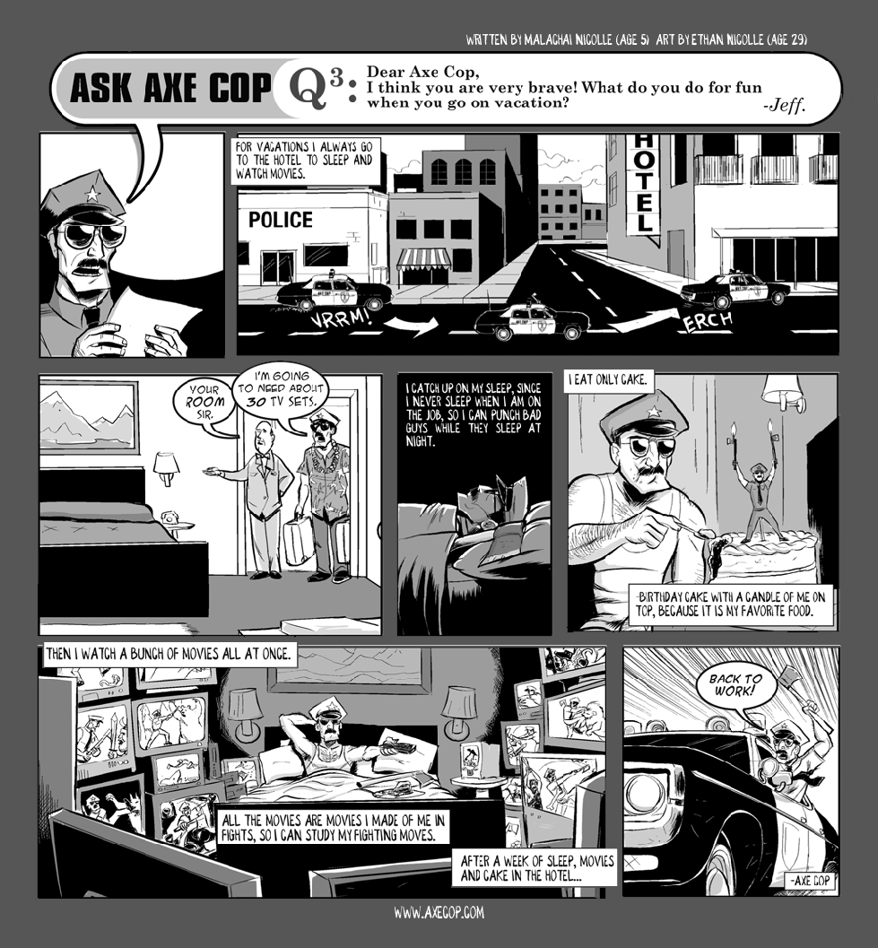 In Ask Axe Cop #3 we got to see a different side of Axe Cop. What does he do when he isn't fighting crime? Mostly he watches several videos of himself fighting bad guys on multiple TV sets at the same time while eating birthday cake.  Original post: http://axecop.com/comic/ask-axe-cop-3/