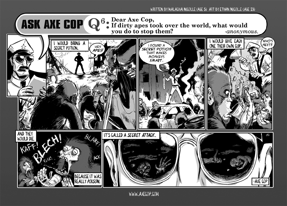 """Ask Axe Cop #6 is important because in it Axe Cop introduced the """"Secret Attack"""" which has become a big part of his arsenal. We have since learned that Axe Cop has many, many secret attacks and almost all of them involve murdering your opponent is a very tricky and misleading way, often with poison.  Original Post: http://axecop.com/comic/ask-axe-cop-6/"""