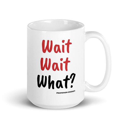 Wait Wait What? 15 oz Mug
