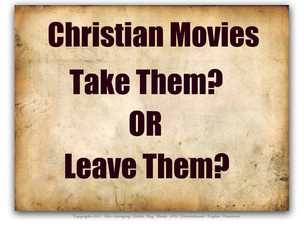 Christian Movies - Take Them or Leave Them?