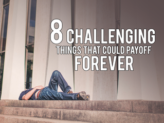 8 Challenging Things That Could Payoff Forever