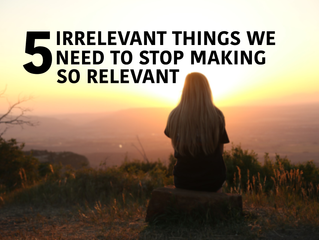 5 Irrelevant Things We Need to Stop Making So Relevant