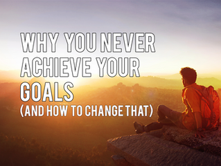 Why You Never Achieve Your Goals (And How To Change That)