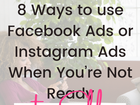 8 Ways to use Facebook Ads or Instagram Ads When You're Not Ready to Sell