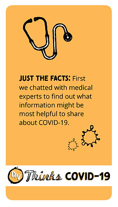 JUST THE FACTS: First we chatted with medical experts to find out what information might be most helpful to share about COVID-19.