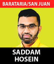 Saddam Hosein is an excellent example of young people dedicating their lives to serving others and their country.  Saddam has served our nation diligently and courageously in the past three years as an Opposition Senator where he has fought for the rights, liberties, and equitable development of our citizens.  As a young person, Saddam has shown that not only are young people equal partners in National Development but can champion true change, as demonstrated by his track record as a Member of the Senate's Joint Select Committee on National Security as well as the committee on Human Rights, Equality and Diversity.  After being appointed as one of the youngest ever Senators in 2017, Saddam launched into the job of true people-centered representation. Speaking on over 50 Bills and 11 motions in our Parliament, he also offered his legal services pro bono to many in need of help and engaged in many other humanitarian projects.  His work includes the provision of hundreds of hampers and masks during the pandemic period, bolstered by several back-to-school drives which he has done to assist hundreds of children with the necessary items to return to school.  Saddam is now looking to bring his dynamic approach to better the lives of the people of Barataria/San Juan and ensure that they can achieve their true potential based on their diverse talents.  From working as State Council in the Office of the Director of Public Prosecutions (DPP) to his own law firm as an Advocate Attorney, Saddam has the political will, vision and experience needed to continue and enhance the work of Stalwart MP Fuad Khan.  He was called to the bar in 2014, and has extensive experience both in criminal and civil law. While at the UWI CaveHill, Barbados where he read for his Bachelors of Law Degree, Saddam was elected as the President of the Trinidad and Tobago Students' Association, advocating the causes of the Trinbagonian students on campus and promoting this country's vibrant culture in Barbados