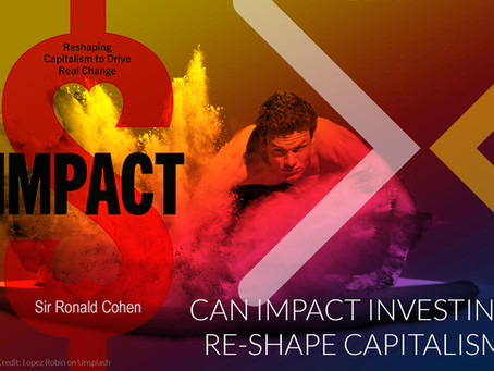 CAN IMPACT INVESTING RE-SHAPE CAPITALISM?