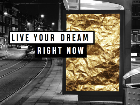 LIVE YOUR DREAM RIGHT NOW!