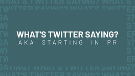 WHAT'S TWITTER SAYING? A.K.A. STARTING IN PR