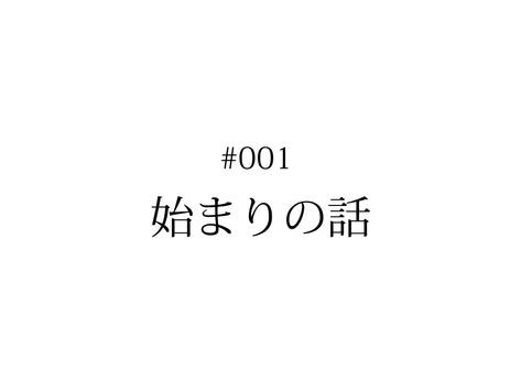 #001 始まりの話 | KENTO HASHIGUCHI