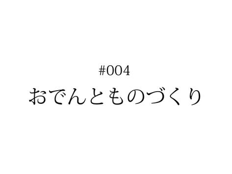 #004 おでんとものづくり | KENTO HASHIGUCHI