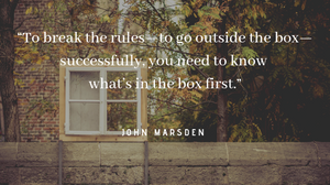 "John Marsden quote: ""To break the rules, to go outside the box, successfully, you need to know what's in the box first."""
