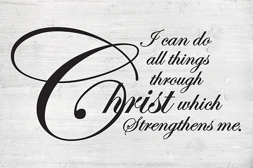 I can do all things through Christ which strengthens me.