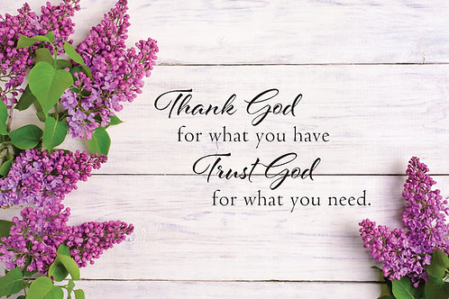 Thank God for what you have. Trust God for what you need, with Lilacs