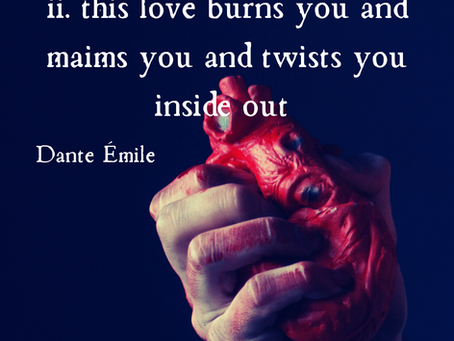 ii. this love burns you and maims you and twists you inside out, Dante Émile