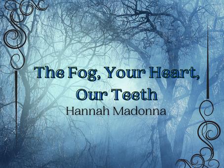 The Fog, Your Heart, Our Teeth, Hannah Madonna