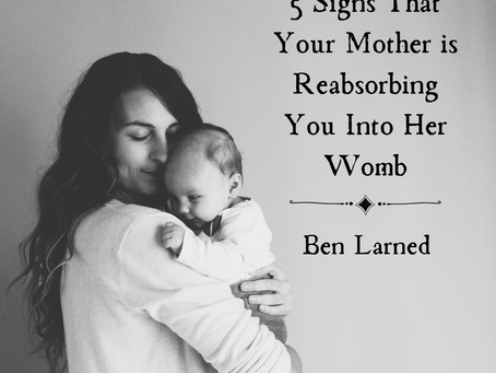 5 Signs that Your Mother is Reabsorbing You Into Her Womb, Ben Larned