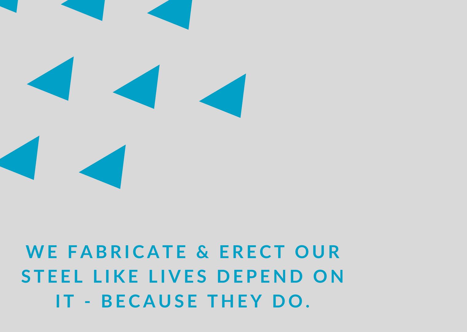 We fabricate steel like lives depend on it - like they do